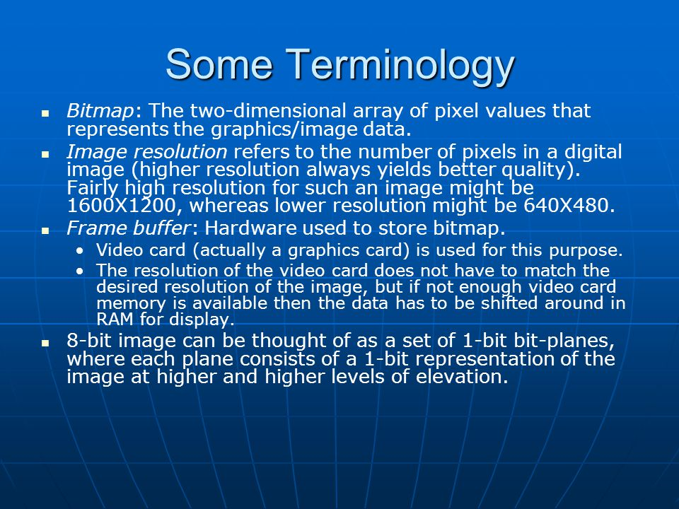 Some Terminology Bitmap: The two-dimensional array of pixel values that represents the graphics/image data.