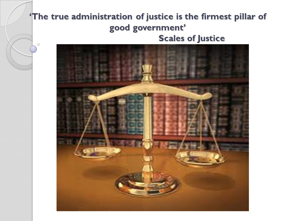 'The true administration of justice is the firmest pillar of good government' Scales of Justice