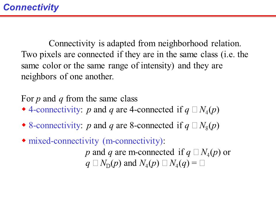 Connectivity Connectivity is adapted from neighborhood relation. Two pixels are connected if they are in the same class (i.e. the.