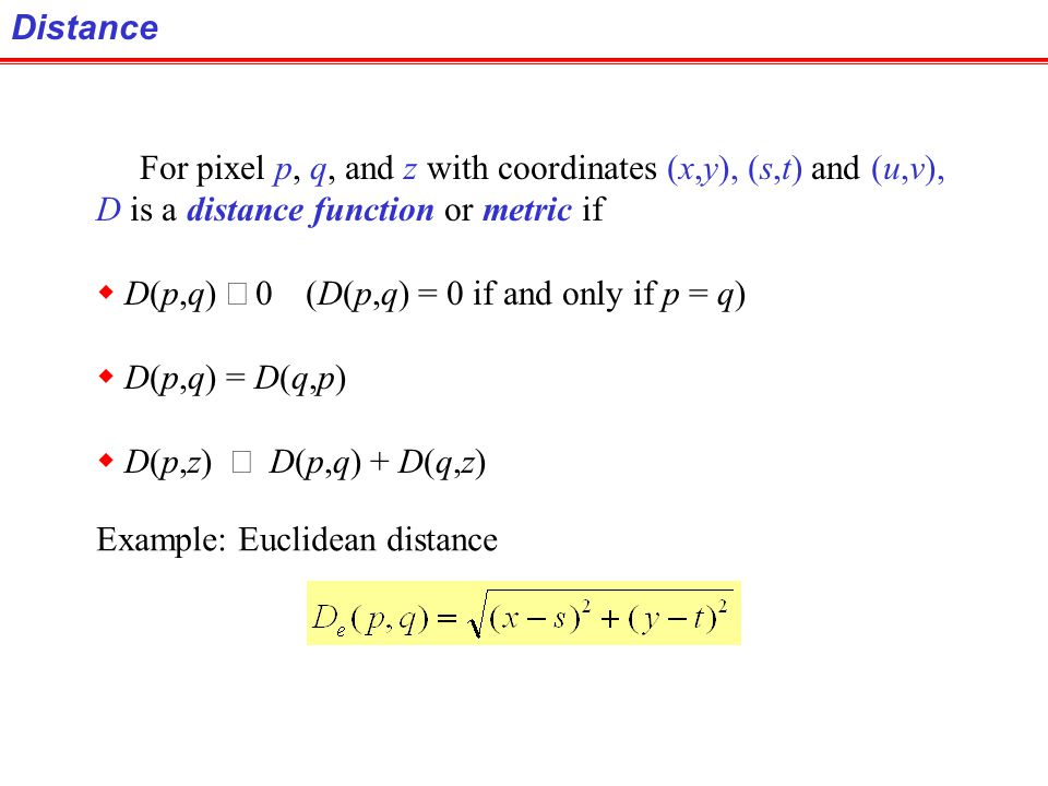 Distance For pixel p, q, and z with coordinates (x,y), (s,t) and (u,v), D is a distance function or metric if.