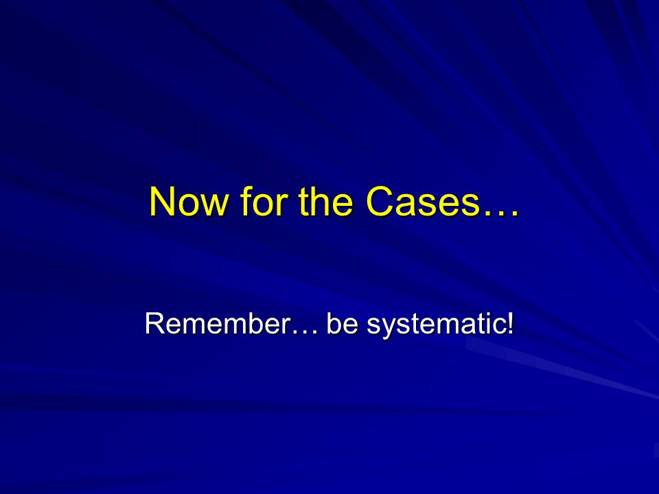 Remember… be systematic!