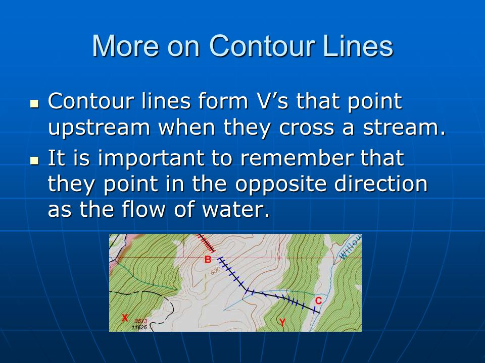 More on Contour Lines Contour lines form V's that point upstream when they cross a stream.