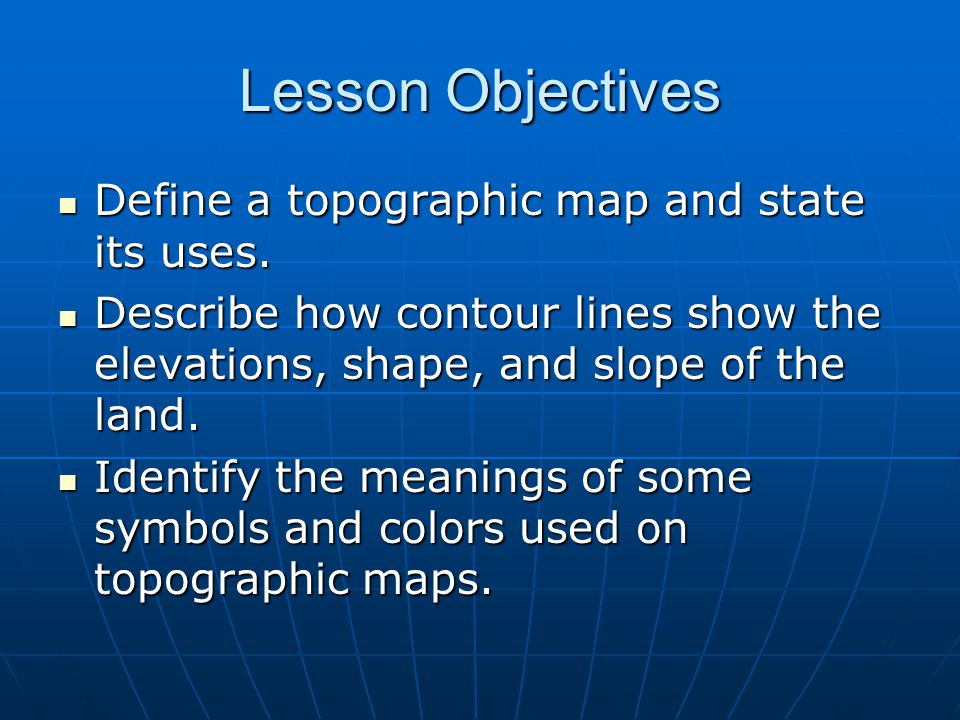Lesson Objectives Define a topographic map and state its uses.