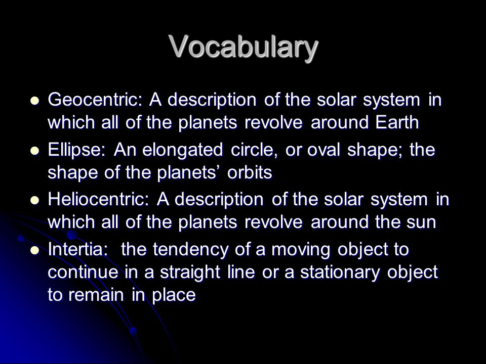 Vocabulary Geocentric: A description of the solar system in which all of the planets revolve around Earth.