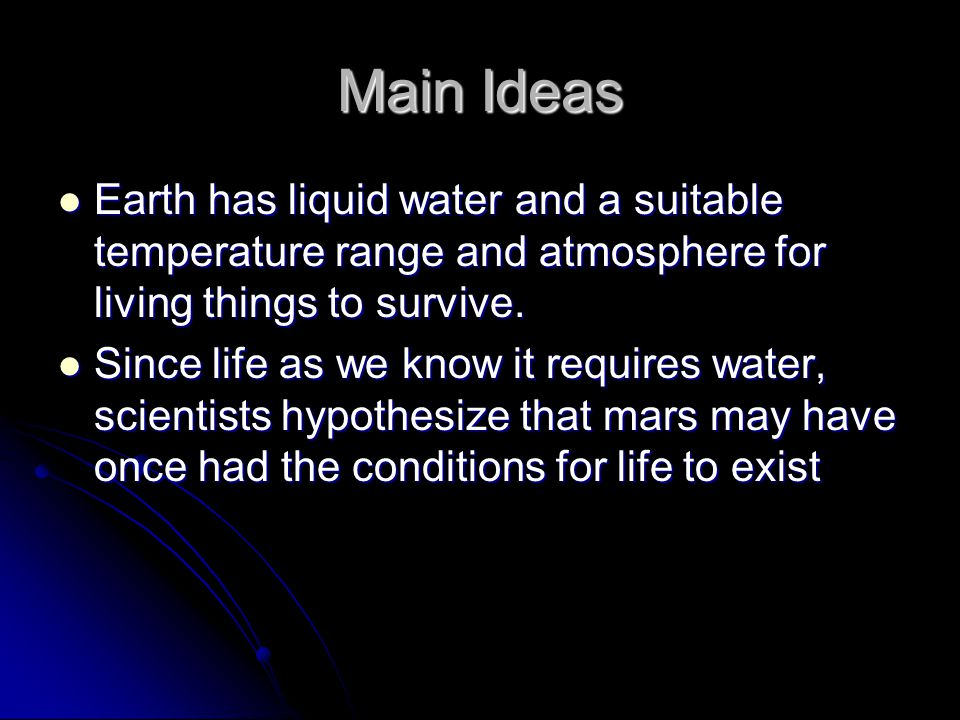 Main Ideas Earth has liquid water and a suitable temperature range and atmosphere for living things to survive.