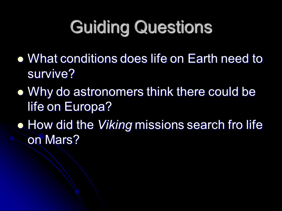 Guiding Questions What conditions does life on Earth need to survive