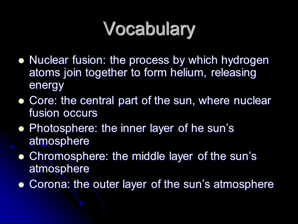 Vocabulary Nuclear fusion: the process by which hydrogen atoms join together to form helium, releasing energy.