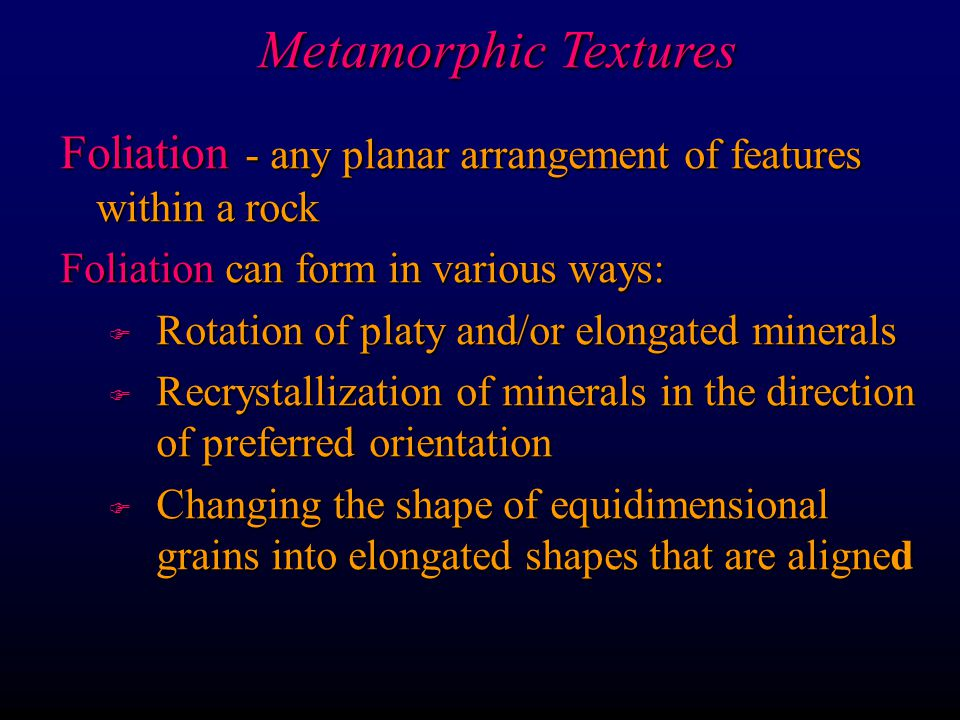 Metamorphic Textures Foliation - any planar arrangement of features within a rock. Foliation can form in various ways: