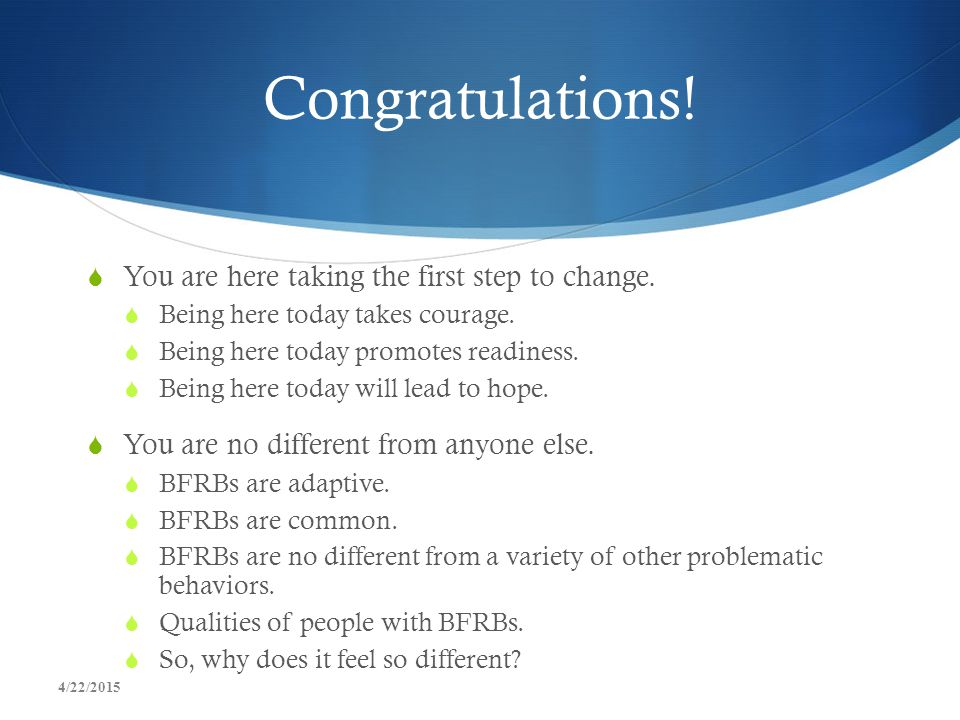 Congratulations! You are here taking the first step to change.