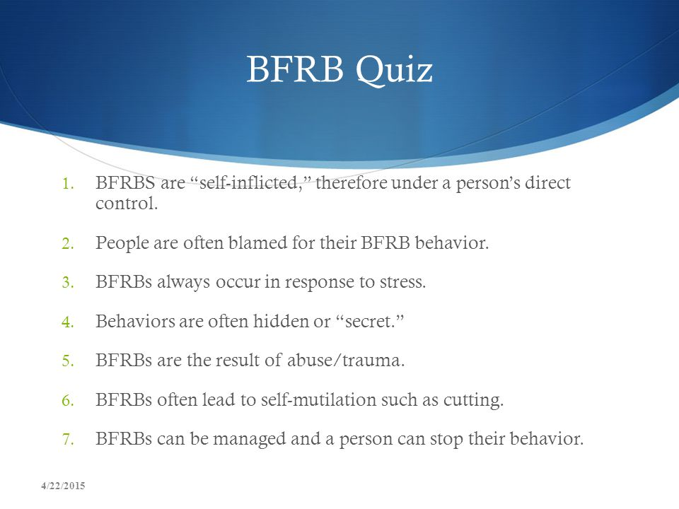 BFRB Quiz BFRBS are self-inflicted, therefore under a person's direct control. People are often blamed for their BFRB behavior.