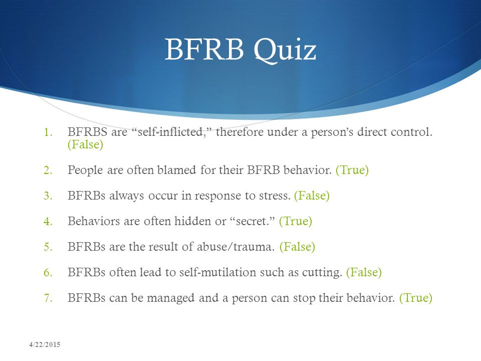 BFRB Quiz BFRBS are self-inflicted, therefore under a person's direct control. (False) People are often blamed for their BFRB behavior. (True)