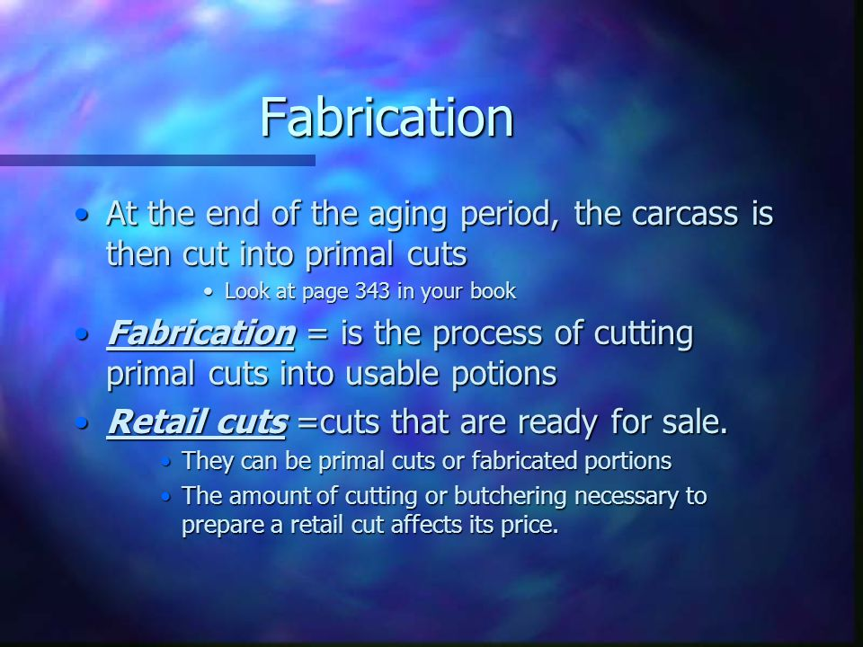 Fabrication At the end of the aging period, the carcass is then cut into primal cuts. Look at page 343 in your book.