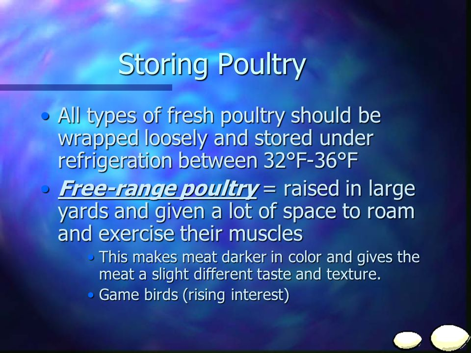 Storing Poultry All types of fresh poultry should be wrapped loosely and stored under refrigeration between 32°F-36°F.