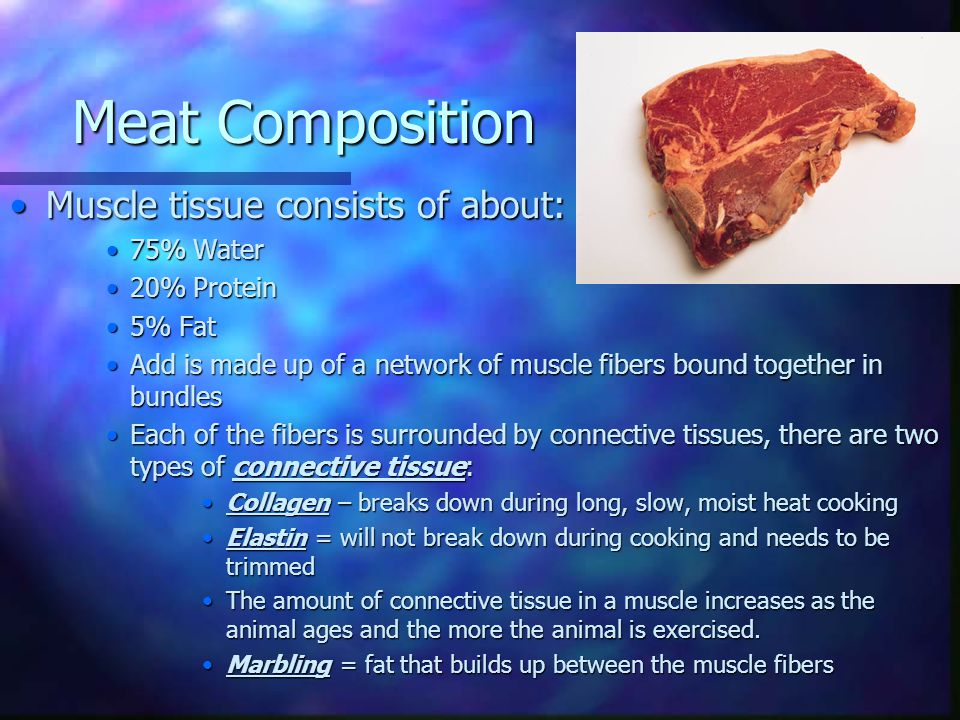 Meat Composition Muscle tissue consists of about: 75% Water