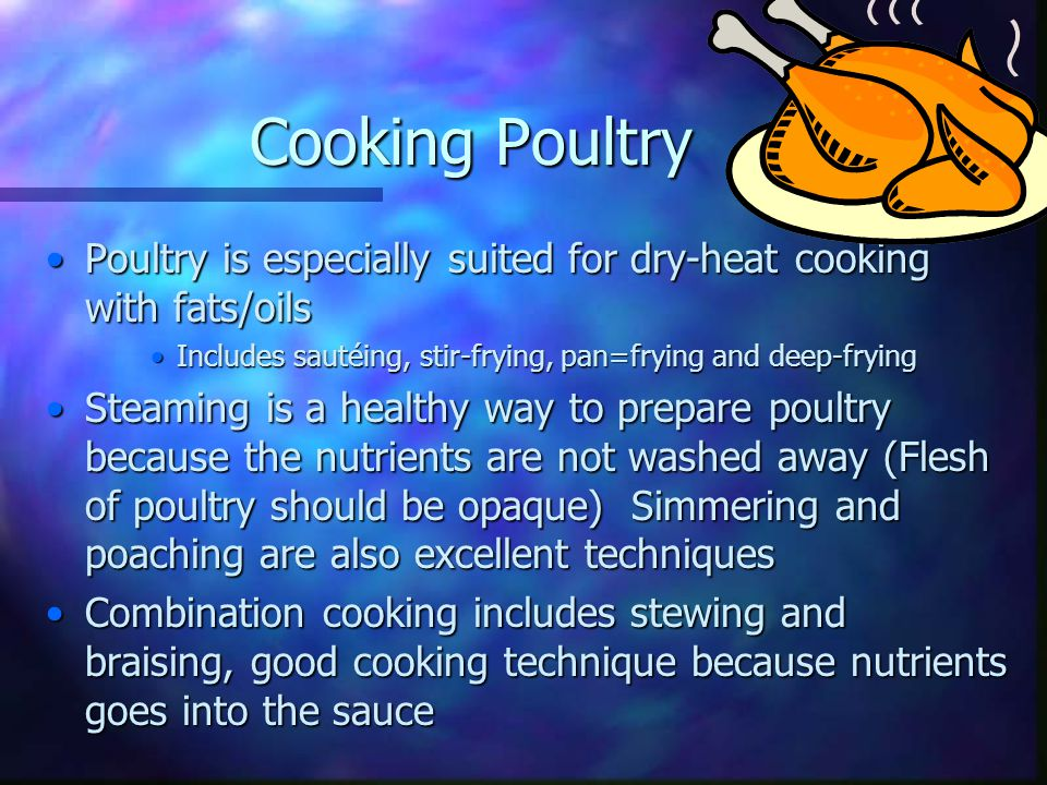 Cooking Poultry Poultry is especially suited for dry-heat cooking with fats/oils. Includes sautéing, stir-frying, pan=frying and deep-frying.