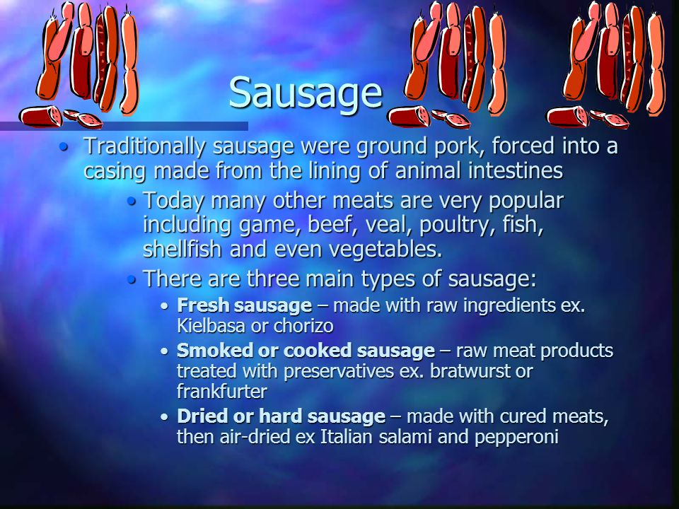Sausage Traditionally sausage were ground pork, forced into a casing made from the lining of animal intestines.