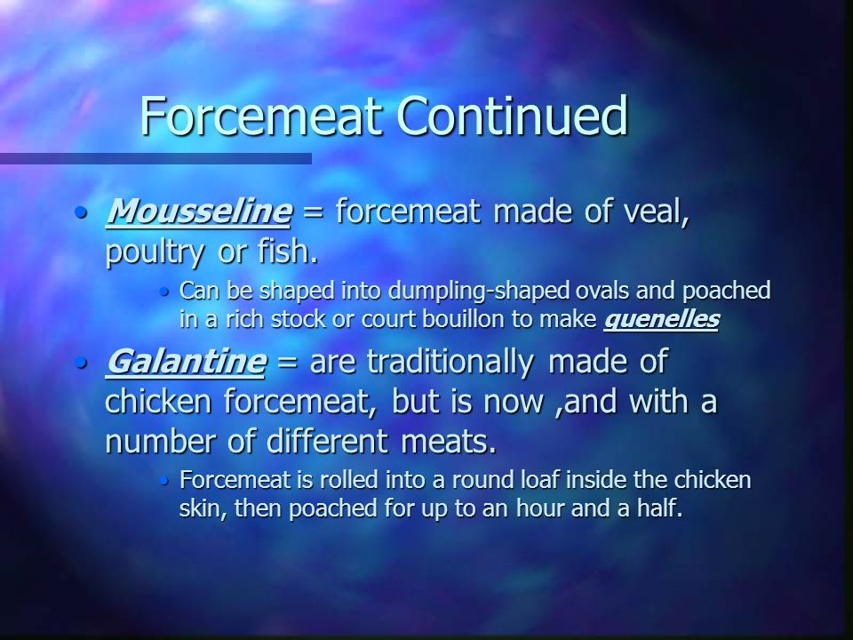 Forcemeat Continued Mousseline = forcemeat made of veal, poultry or fish.
