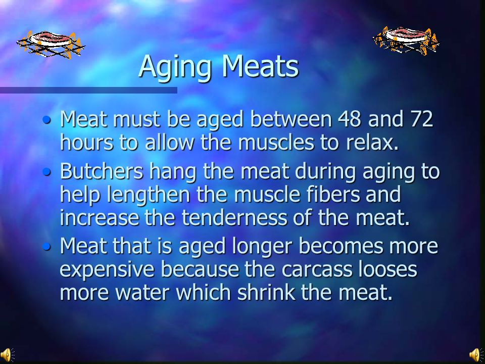 Aging Meats Meat must be aged between 48 and 72 hours to allow the muscles to relax.