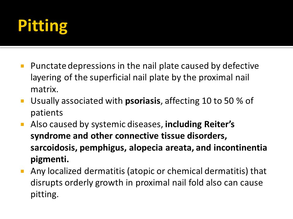 Pitting Punctate depressions in the nail plate caused by defective layering of the superficial nail plate by the proximal nail matrix.