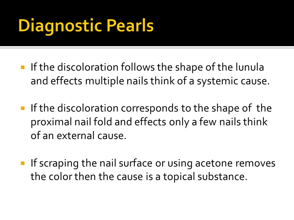 Diagnostic Pearls If the discoloration follows the shape of the lunula and effects multiple nails think of a systemic cause.