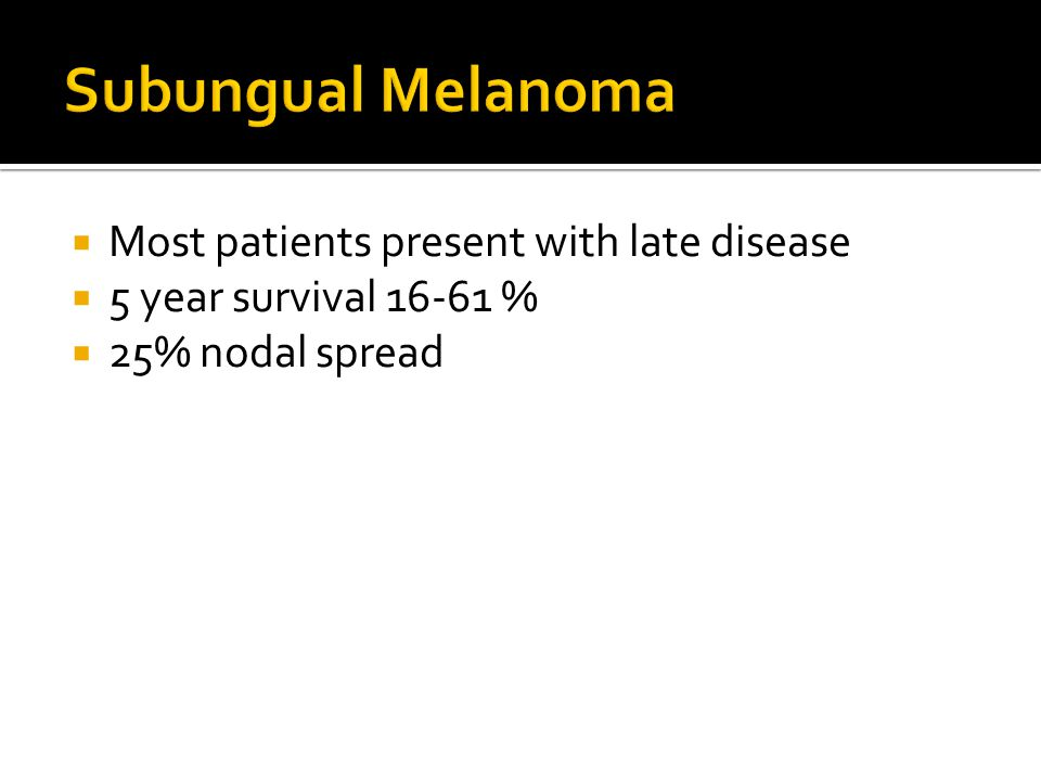 Subungual Melanoma Most patients present with late disease
