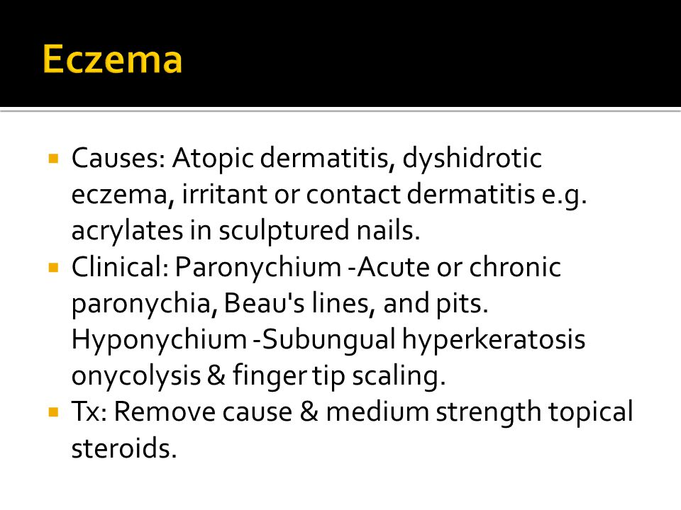 Eczema Causes: Atopic dermatitis, dyshidrotic eczema, irritant or contact dermatitis e.g. acrylates in sculptured nails.