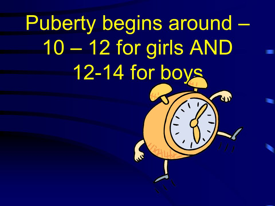Puberty begins around – 10 – 12 for girls AND 12-14 for boys