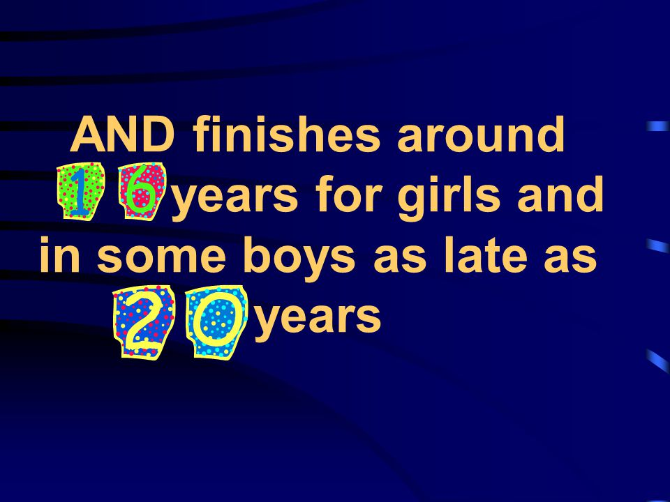 AND finishes around years for girls and in some boys as late as years