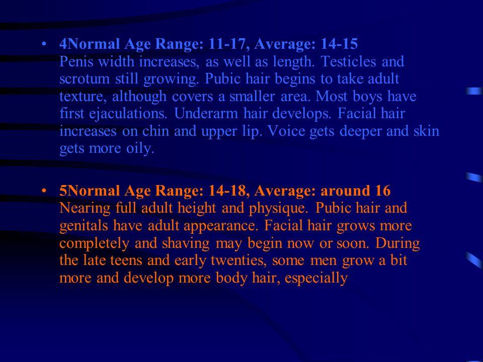 4Normal Age Range: 11-17, Average: 14-15 Penis width increases, as well as length. Testicles and scrotum still growing. Pubic hair begins to take adult texture, although covers a smaller area. Most boys have first ejaculations. Underarm hair develops. Facial hair increases on chin and upper lip. Voice gets deeper and skin gets more oily.