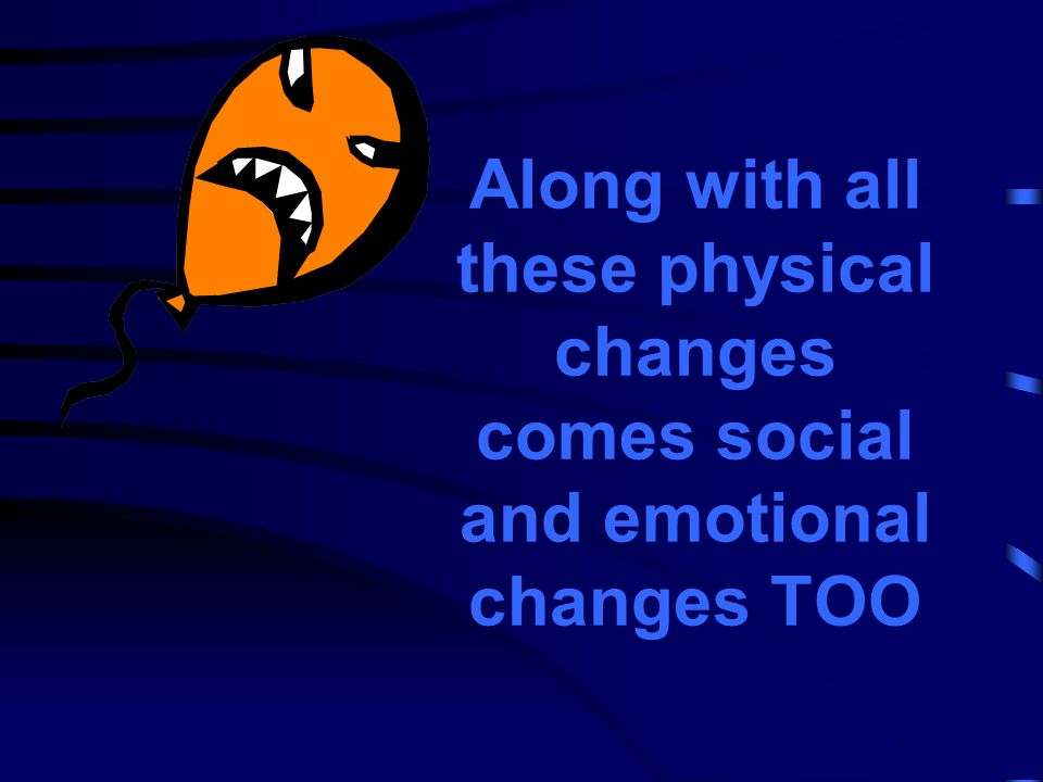 Along with all these physical changes comes social and emotional changes TOO
