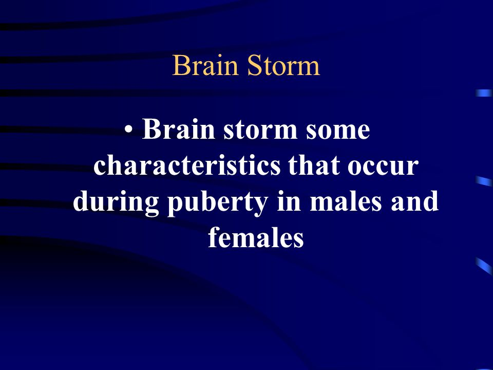 Brain Storm Brain storm some characteristics that occur during puberty in males and females