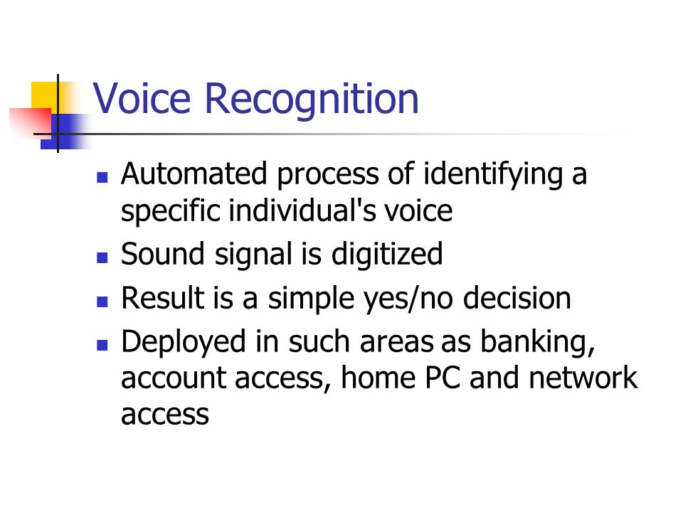 Voice Recognition Automated process of identifying a specific individual s voice. Sound signal is digitized.
