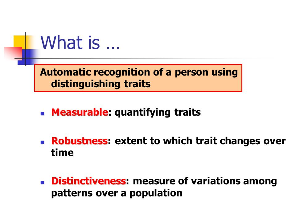 What is … Automatic recognition of a person using distinguishing traits. Measurable: quantifying traits.