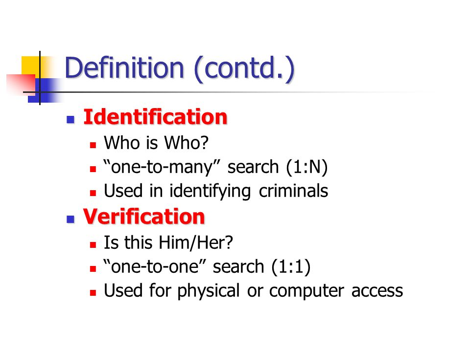 Definition (contd.) Identification Verification Who is Who
