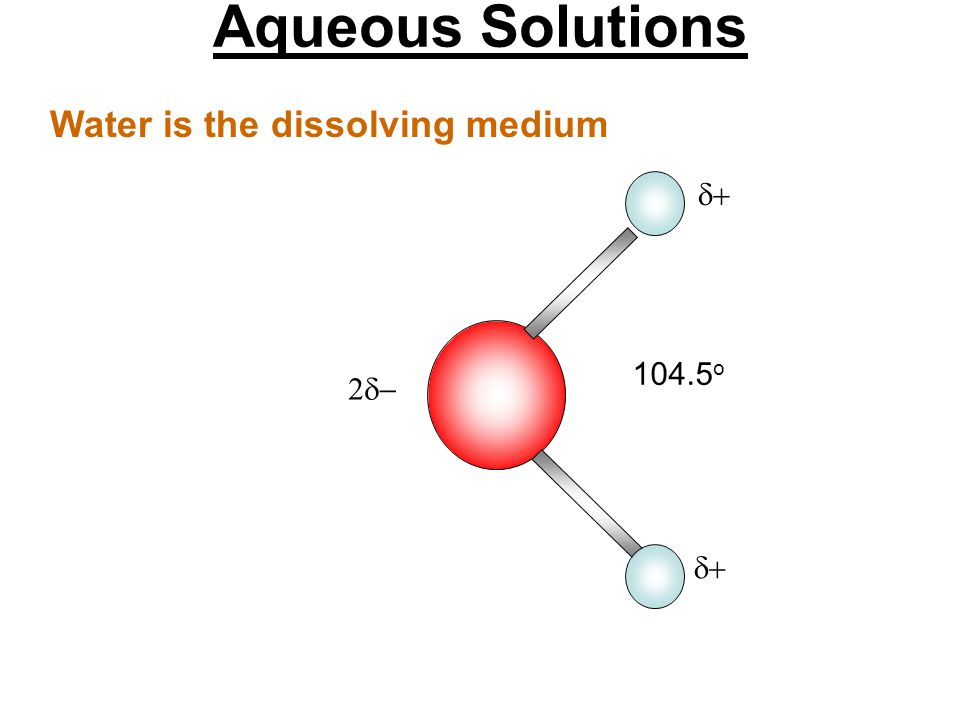 Aqueous Solutions Water is the dissolving medium 104.5o  