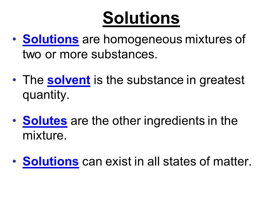 Solutions Solutions are homogeneous mixtures of two or more substances. The solvent is the substance in greatest quantity.