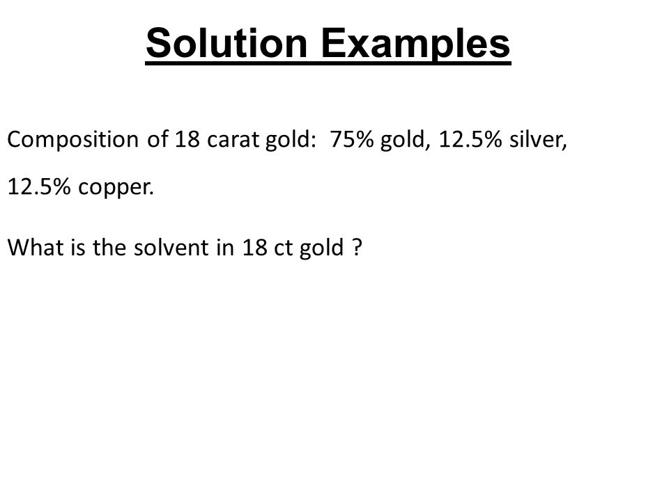Solution Examples Composition of 18 carat gold: 75% gold, 12.5% silver, 12.5% copper.
