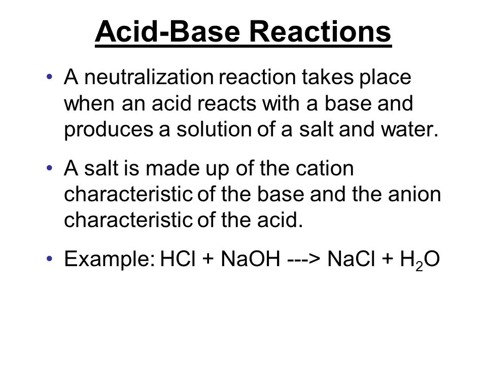 Acid-Base Reactions A neutralization reaction takes place when an acid reacts with a base and produces a solution of a salt and water.