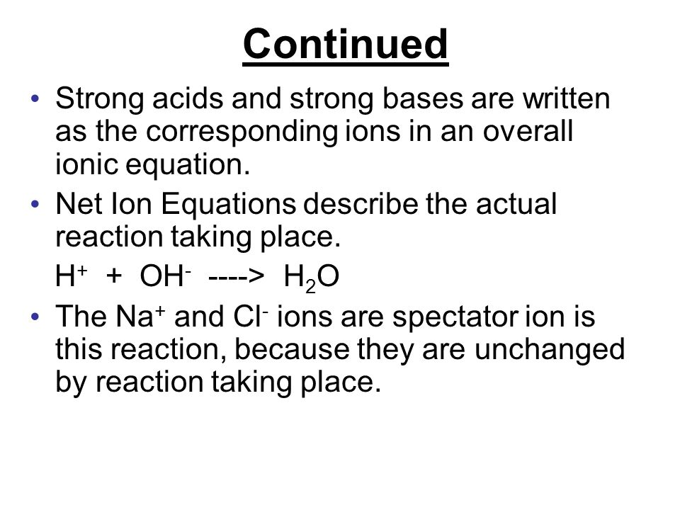 Continued Strong acids and strong bases are written as the corresponding ions in an overall ionic equation.