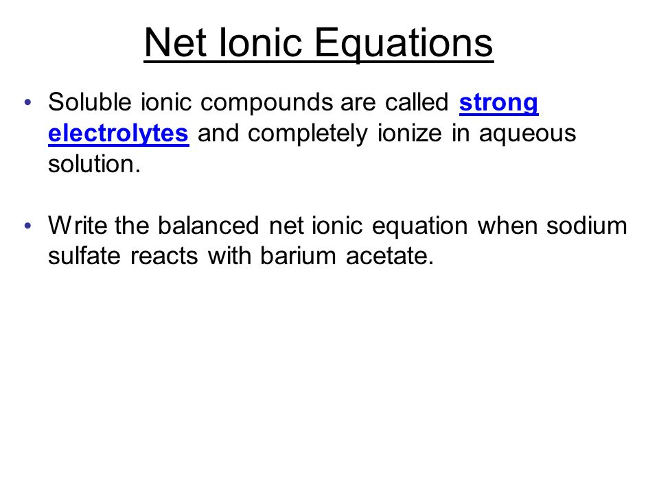 Net Ionic Equations Soluble ionic compounds are called strong electrolytes and completely ionize in aqueous solution.