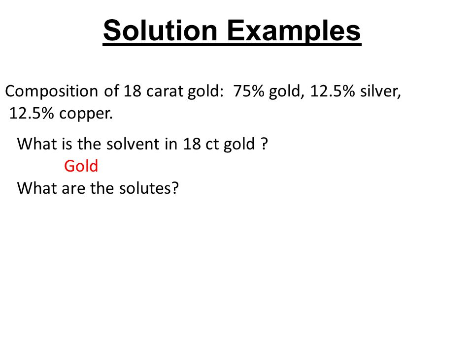 Solution Examples Composition of 18 carat gold: 75% gold, 12.5% silver, 12.5% copper. What is the solvent in 18 ct gold
