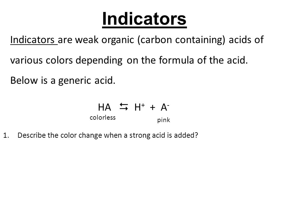 Indicators Indicators are weak organic (carbon containing) acids of various colors depending on the formula of the acid. Below is a generic acid.