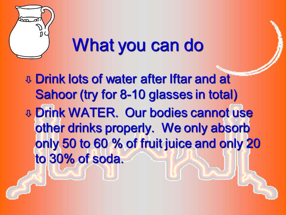 What you can do Drink lots of water after Iftar and at Sahoor (try for 8-10 glasses in total)