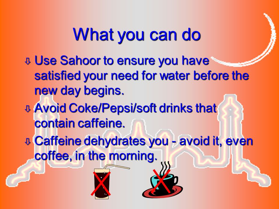 What you can do Use Sahoor to ensure you have satisfied your need for water before the new day begins.