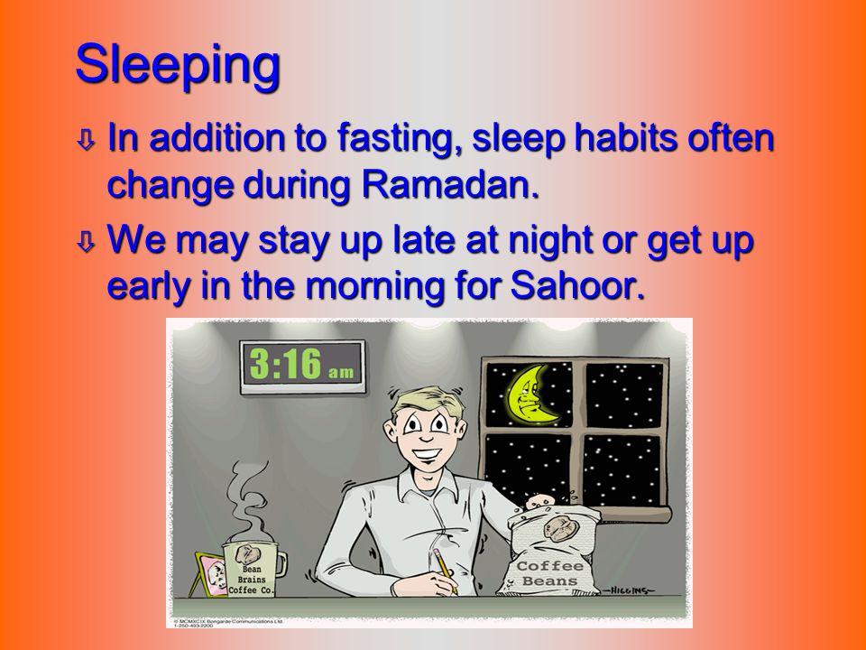Sleeping In addition to fasting, sleep habits often change during Ramadan.