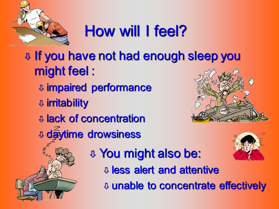 How will I feel If you have not had enough sleep you might feel :