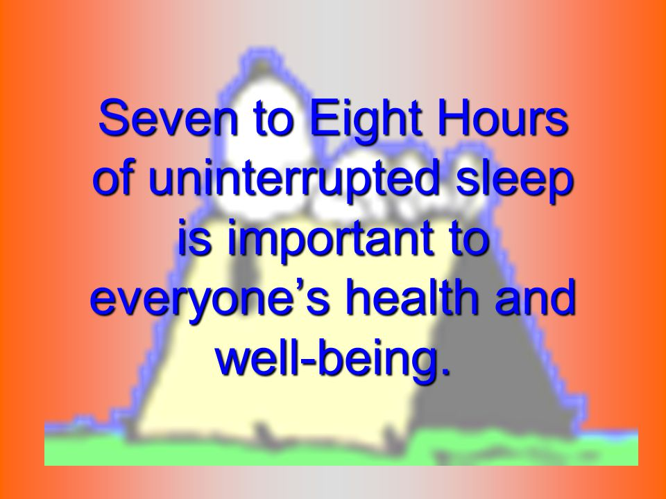 Seven to Eight Hours of uninterrupted sleep is important to everyone's health and well-being.