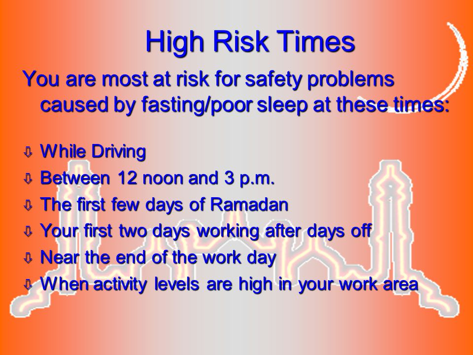 High Risk Times You are most at risk for safety problems caused by fasting/poor sleep at these times: