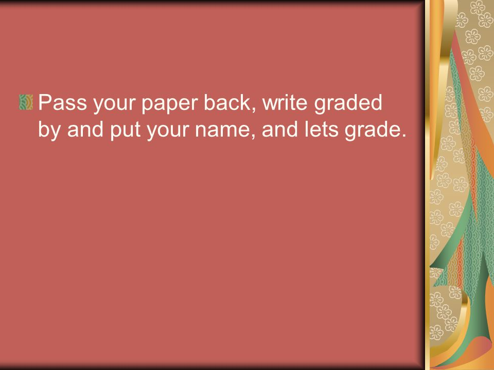 Pass your paper back, write graded by and put your name, and lets grade.