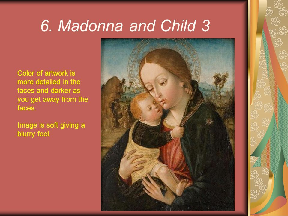 6. Madonna and Child 3 Color of artwork is more detailed in the faces and darker as you get away from the faces.